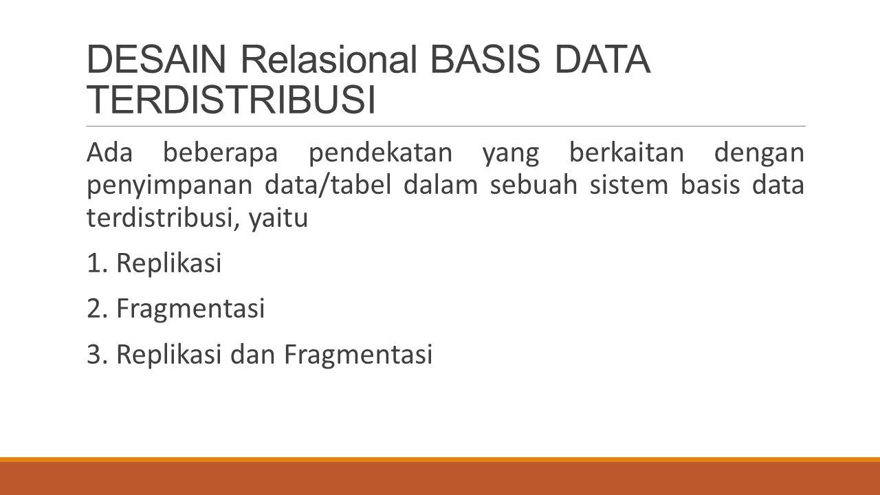 DESAIN Relasional BASIS DATA TERDISTRIBUSI Ada beberapa pendekatan yang berkaitan dengan penyimpanan data/tabel dalam sebuah sistem basis data terdist