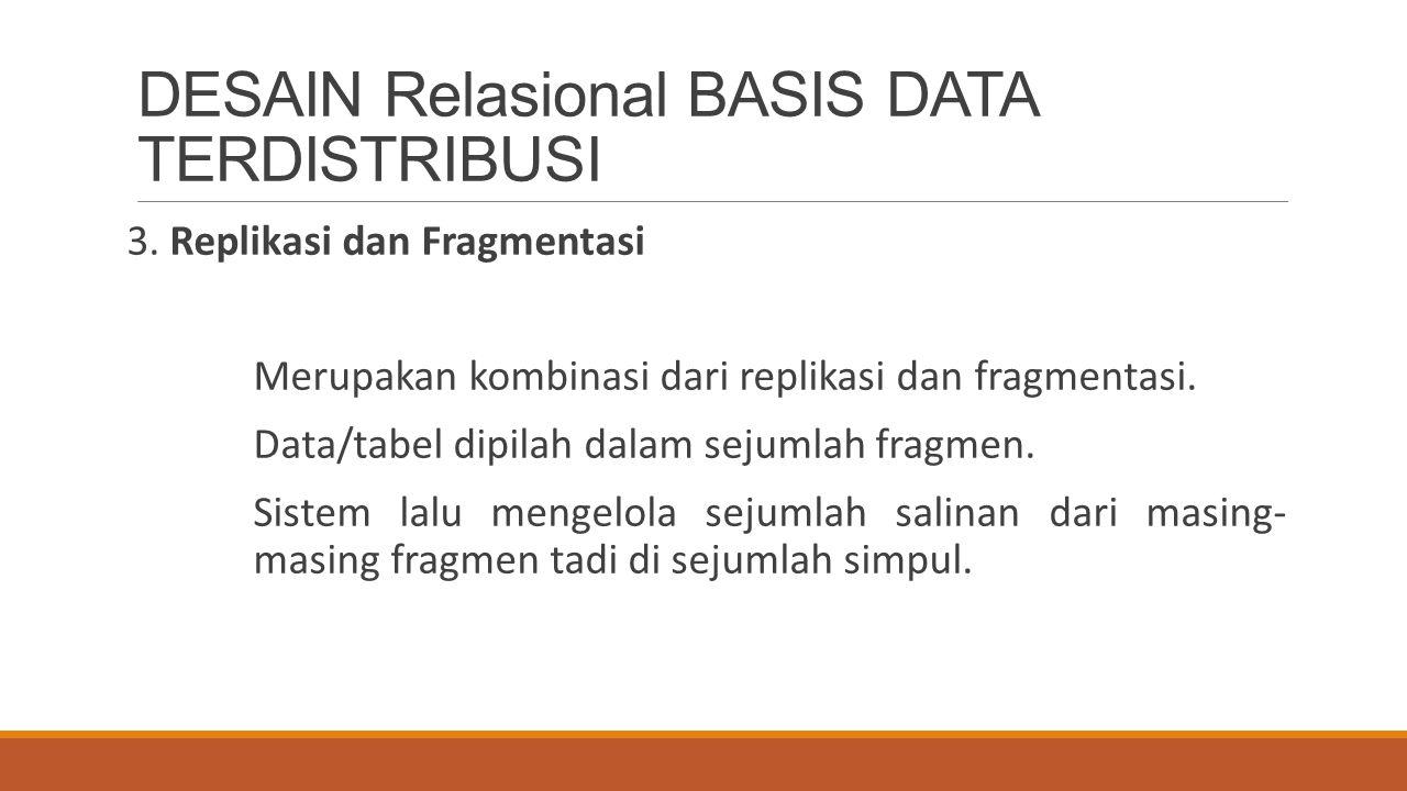DESAIN Relasional BASIS DATA TERDISTRIBUSI 3. Replikasi dan Fragmentasi Merupakan kombinasi dari replikasi dan fragmentasi. Data/tabel dipilah dalam s