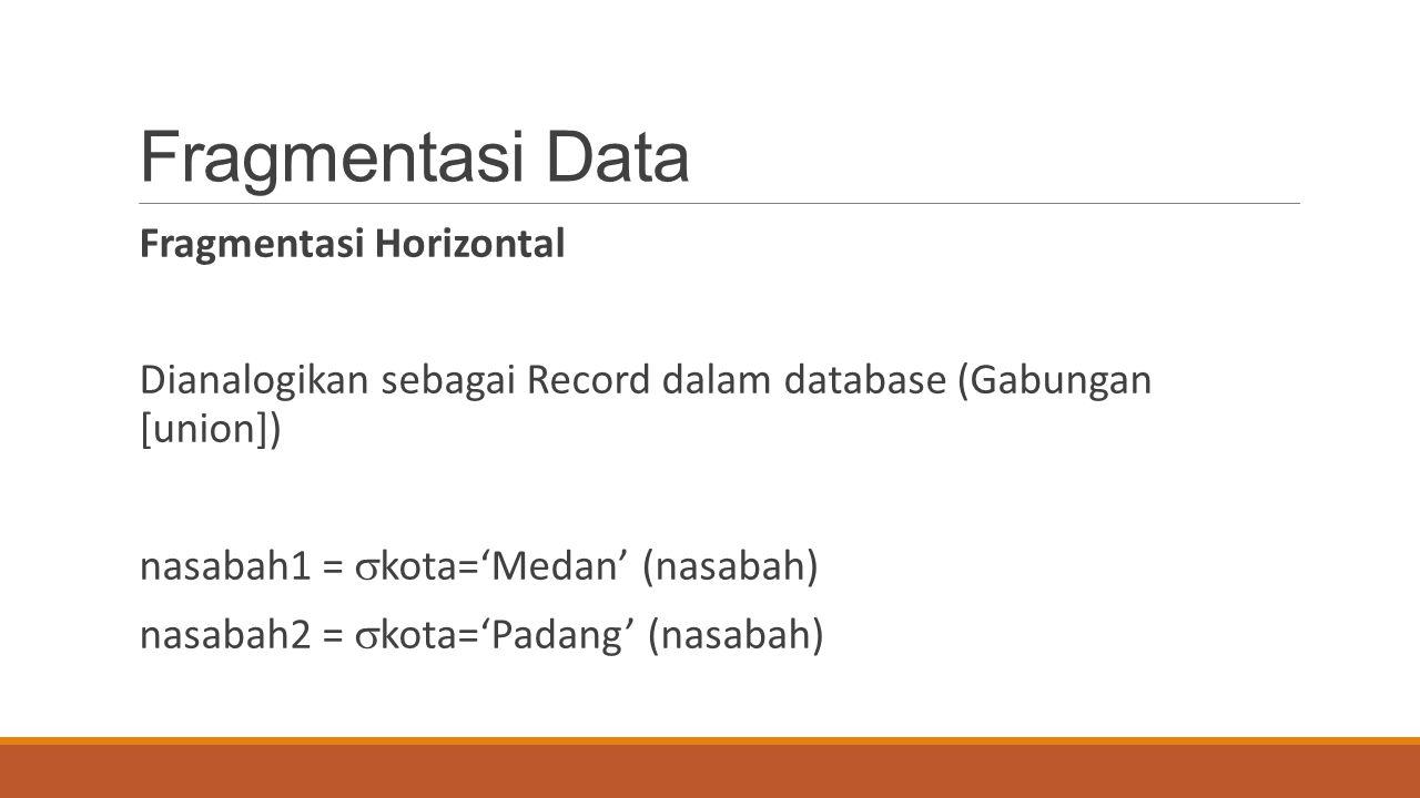 Fragmentasi Data Fragmentasi Horizontal Dianalogikan sebagai Record dalam database (Gabungan [union]) nasabah1 =  kota='Medan' (nasabah) nasabah2 = 