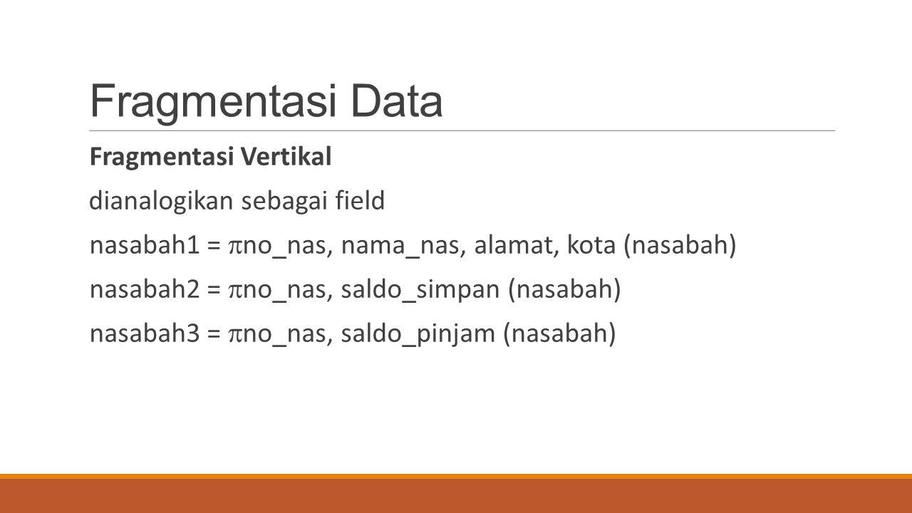 Fragmentasi Data Fragmentasi Vertikal dianalogikan sebagai field nasabah1 =  no_nas, nama_nas, alamat, kota (nasabah) nasabah2 =  no_nas, saldo_simp