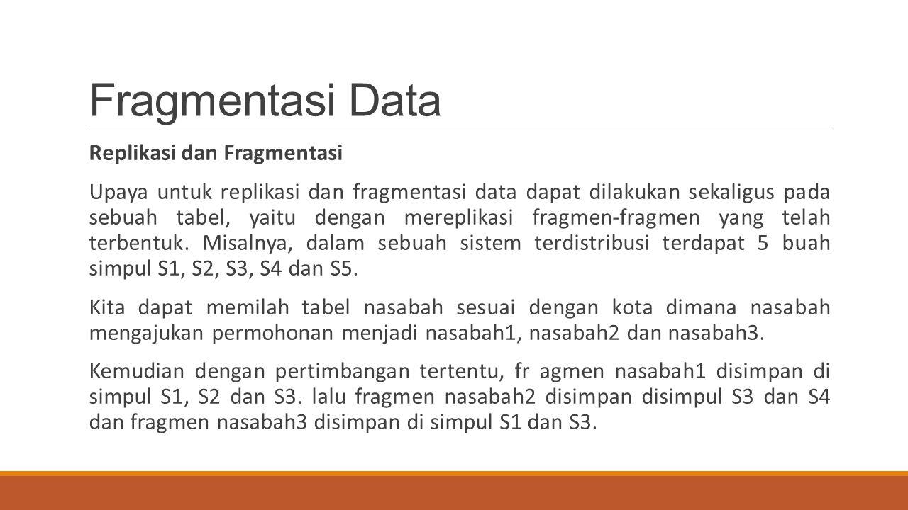 Fragmentasi Data Replikasi dan Fragmentasi Upaya untuk replikasi dan fragmentasi data dapat dilakukan sekaligus pada sebuah tabel, yaitu dengan merepl
