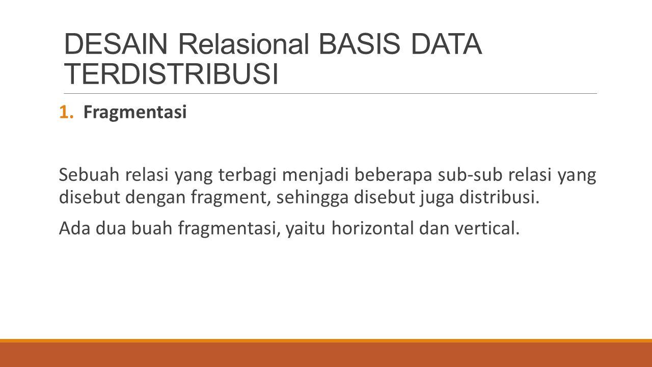 DESAIN Relasional BASIS DATA TERDISTRIBUSI 1.Fragmentasi Sebuah relasi yang terbagi menjadi beberapa sub-sub relasi yang disebut dengan fragment, sehi