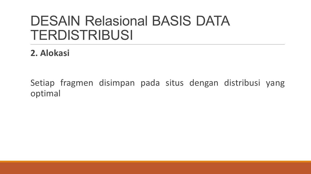 DESAIN Relasional BASIS DATA TERDISTRIBUSI 2. Alokasi Setiap fragmen disimpan pada situs dengan distribusi yang optimal