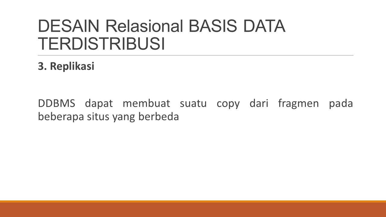 DESAIN Relasional BASIS DATA TERDISTRIBUSI 3. Replikasi DDBMS dapat membuat suatu copy dari fragmen pada beberapa situs yang berbeda