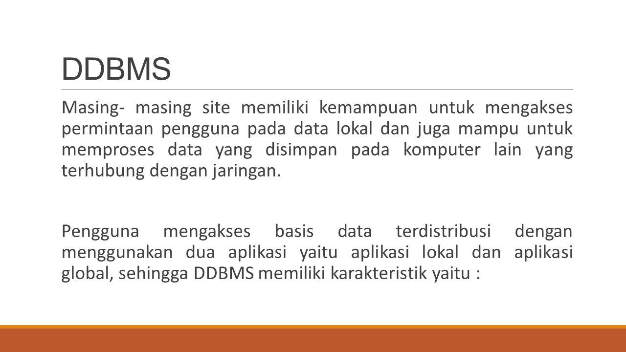 DDBMS Masing- masing site memiliki kemampuan untuk mengakses permintaan pengguna pada data lokal dan juga mampu untuk memproses data yang disimpan pad