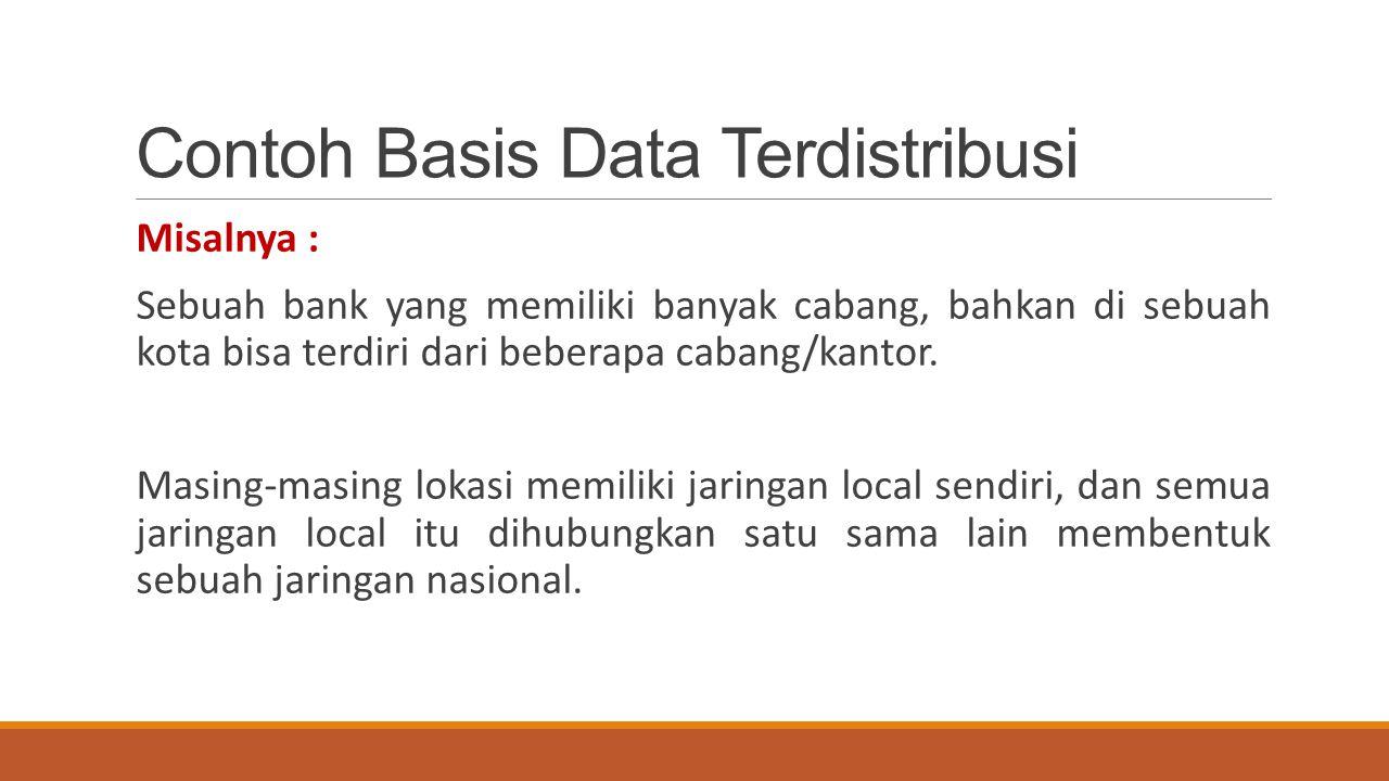 Contoh Basis Data Terdistribusi Misalnya : Sebuah bank yang memiliki banyak cabang, bahkan di sebuah kota bisa terdiri dari beberapa cabang/kantor. Ma