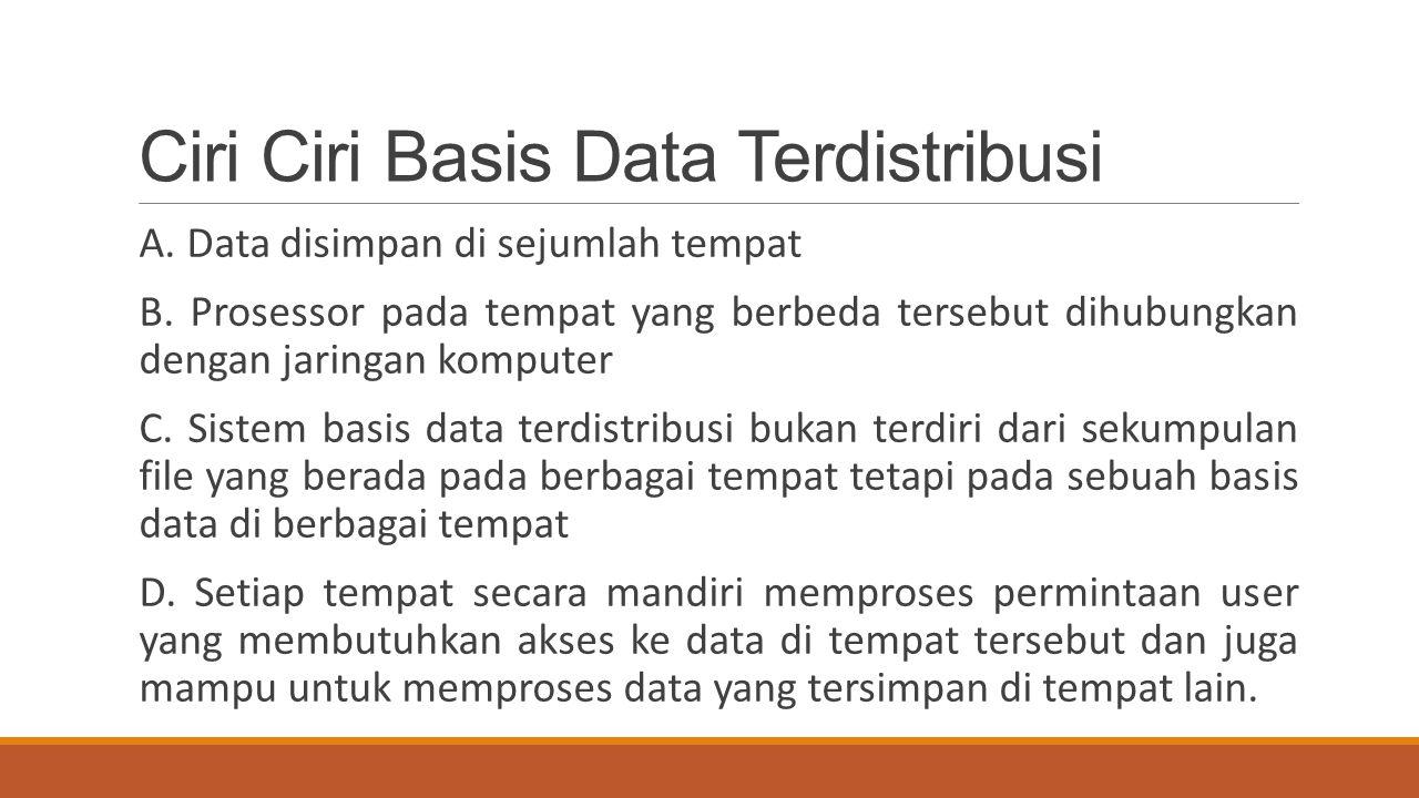 Ciri Ciri Basis Data Terdistribusi A. Data disimpan di sejumlah tempat B. Prosessor pada tempat yang berbeda tersebut dihubungkan dengan jaringan komp