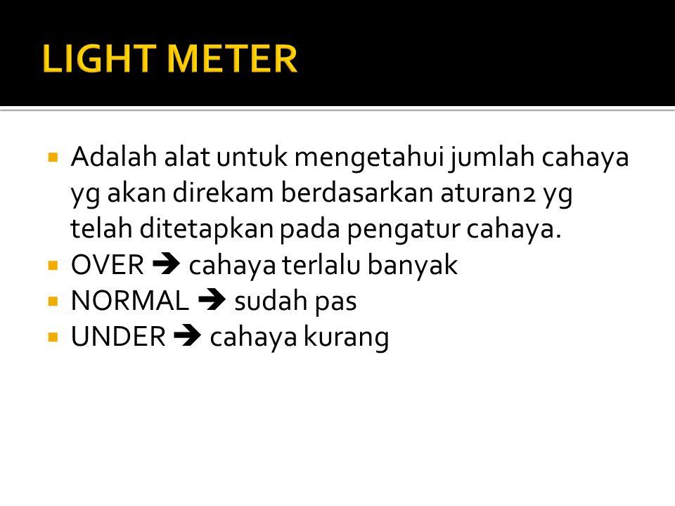 Adalah alat untuk mengetahui jumlah cahaya yg akan direkam berdasarkan aturan2 yg telah ditetapkan pada pengatur cahaya.  OVER  cahaya terlalu ban