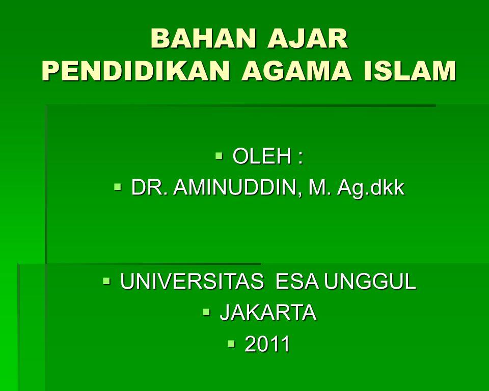 BAHAN AJAR PENDIDIKAN AGAMA ISLAM  OLEH :  DR. AMINUDDIN, M. Ag.dkk  UNIVERSITAS ESA UNGGUL  JAKARTA  2011