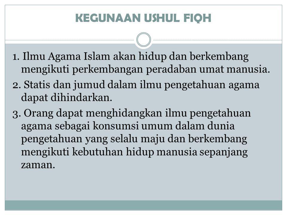KEGUNAAN USHUL FIQH 1. Ilmu Agama Islam akan hidup dan berkembang mengikuti perkembangan peradaban umat manusia. 2. Statis dan jumud dalam ilmu penget