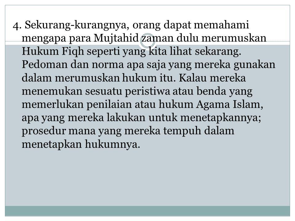 4. Sekurang-kurangnya, orang dapat memahami mengapa para Mujtahid zaman dulu merumuskan Hukum Fiqh seperti yang kita lihat sekarang. Pedoman dan norma