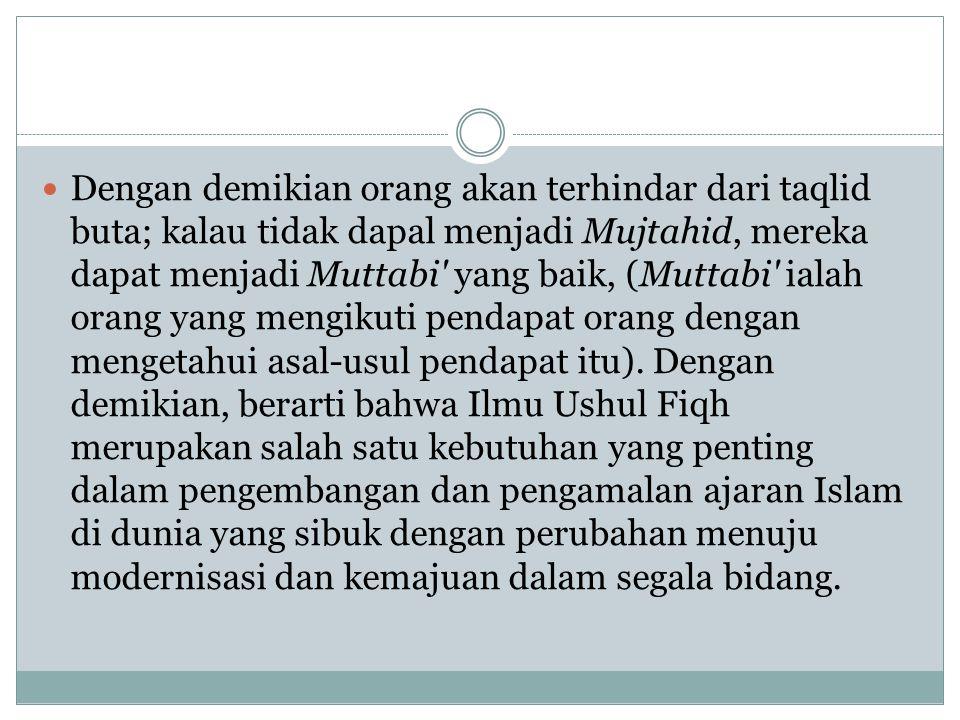 Dengan demikian orang akan terhindar dari taqlid buta; kalau tidak dapal menjadi Mujtahid, mereka dapat menjadi Muttabi yang baik, (Muttabi ialah orang yang mengikuti pendapat orang dengan mengetahui asal-usul pendapat itu).