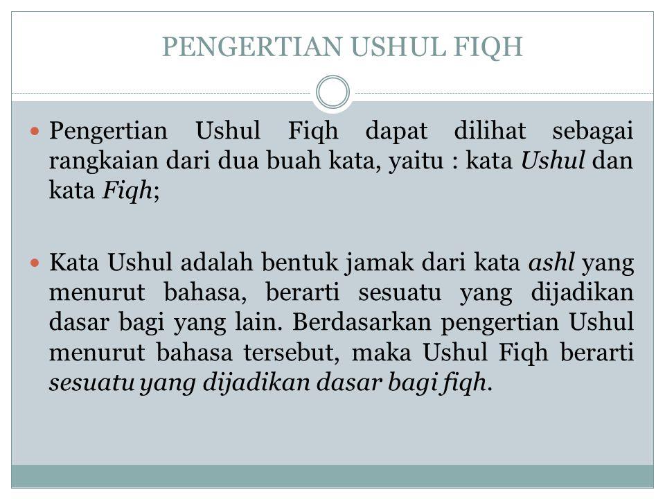 PENGERTIAN USHUL FIQH Pengertian Ushul Fiqh dapat dilihat sebagai rangkaian dari dua buah kata, yaitu : kata Ushul dan kata Fiqh; Kata Ushul adalah bentuk jamak dari kata ashl yang menurut bahasa, berarti sesuatu yang dijadikan dasar bagi yang lain.