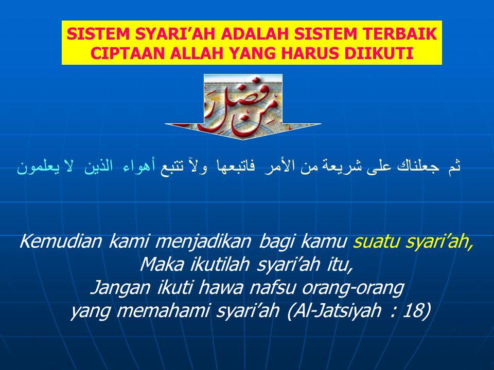 SISTEM SYARI'AH ADALAH SISTEM TERBAIK CIPTAAN ALLAH YANG HARUS DIIKUTI ثم جعلناك على شريعة من الأمر فاتبعها ولآ تتبع أهواء الذين لا يعلمون Kemudian kami menjadikan bagi kamu suatu syari'ah, Maka ikutilah syari'ah itu, Jangan ikuti hawa nafsu orang-orang yang memahami syari'ah (Al-Jatsiyah : 18)