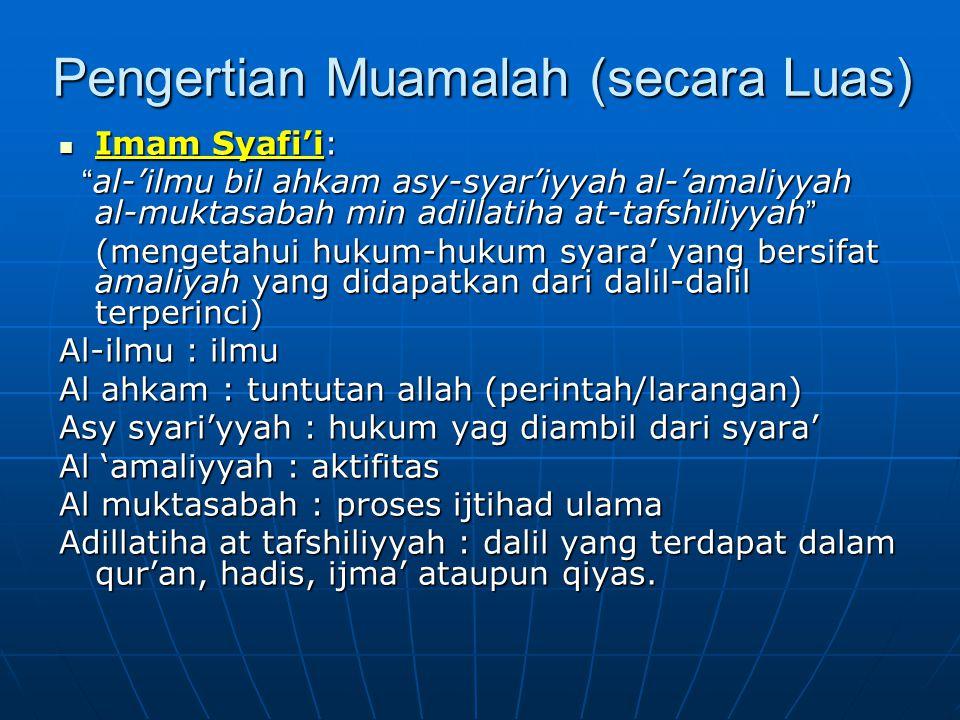 Pengertian Muamalah (secara Luas) Imam Syafi'i: Imam Syafi'i: al-'ilmu bil ahkam asy-syar'iyyah al-'amaliyyah al-muktasabah min adillatiha at-tafshiliyyah al-'ilmu bil ahkam asy-syar'iyyah al-'amaliyyah al-muktasabah min adillatiha at-tafshiliyyah (mengetahui hukum-hukum syara' yang bersifat amaliyah yang didapatkan dari dalil-dalil terperinci) Al-ilmu : ilmu Al ahkam : tuntutan allah (perintah/larangan) Asy syari'yyah : hukum yag diambil dari syara' Al 'amaliyyah : aktifitas Al muktasabah : proses ijtihad ulama Adillatiha at tafshiliyyah : dalil yang terdapat dalam qur'an, hadis, ijma' ataupun qiyas.