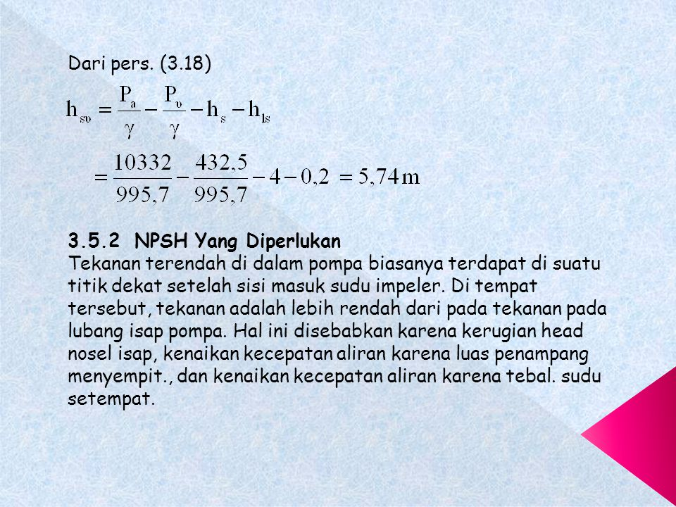 Pada kedua metoda tersebut di atas, NPSH ( H w ) pada titik di mana performasi mulai menurun merupakan harga NPSH yang diperlukan.