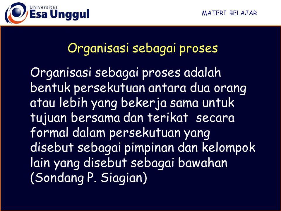 MATERI BELAJAR Organisasi sebagai proses adalah bentuk persekutuan antara dua orang atau lebih yang bekerja sama untuk tujuan bersama dan terikat secara formal dalam persekutuan yang disebut sebagai pimpinan dan kelompok lain yang disebut sebagai bawahan (Sondang P.