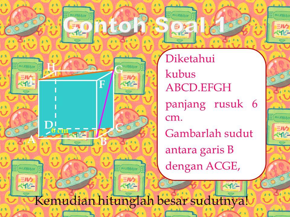 Diketahui kubus ABCD.EFGH panjang rusuk 6 cm. Gambarlah sudut antara garis B dengan ACGE, A B C D H E F G 6 cm Kemudian hitunglah besar sudutnya! 11