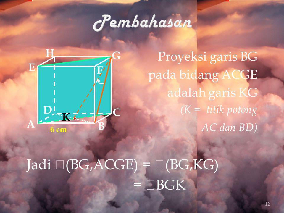 Proyeksi garis BG pada bidang ACGE adalah garis KG (K = titik potong AC dan BD) A B C D H E F G 6 cm Jadi  (BG,ACGE) =  (BG,KG) =  BGK K 12