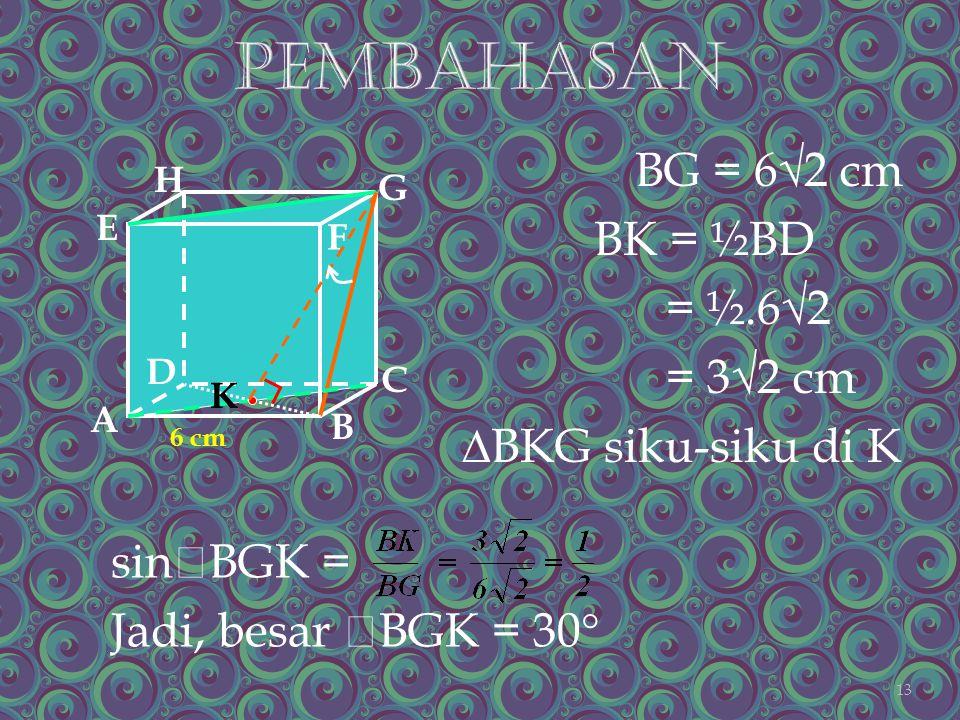 BG = 6√2 cm BK = ½BD = ½.6√2 = 3√2 cm ∆BKG siku-siku di K A B C D H E F G 6 cm sin  BGK = Jadi, besar  BGK = 30  K 13