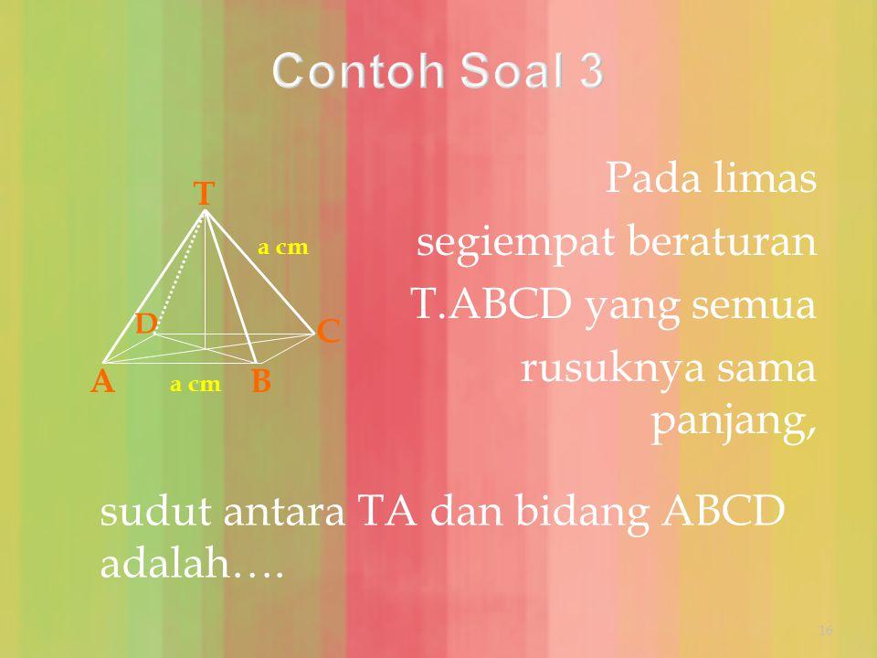 Pada limas segiempat beraturan T.ABCD yang semua rusuknya sama panjang, sudut antara TA dan bidang ABCD adalah…. T AB C D a cm 16