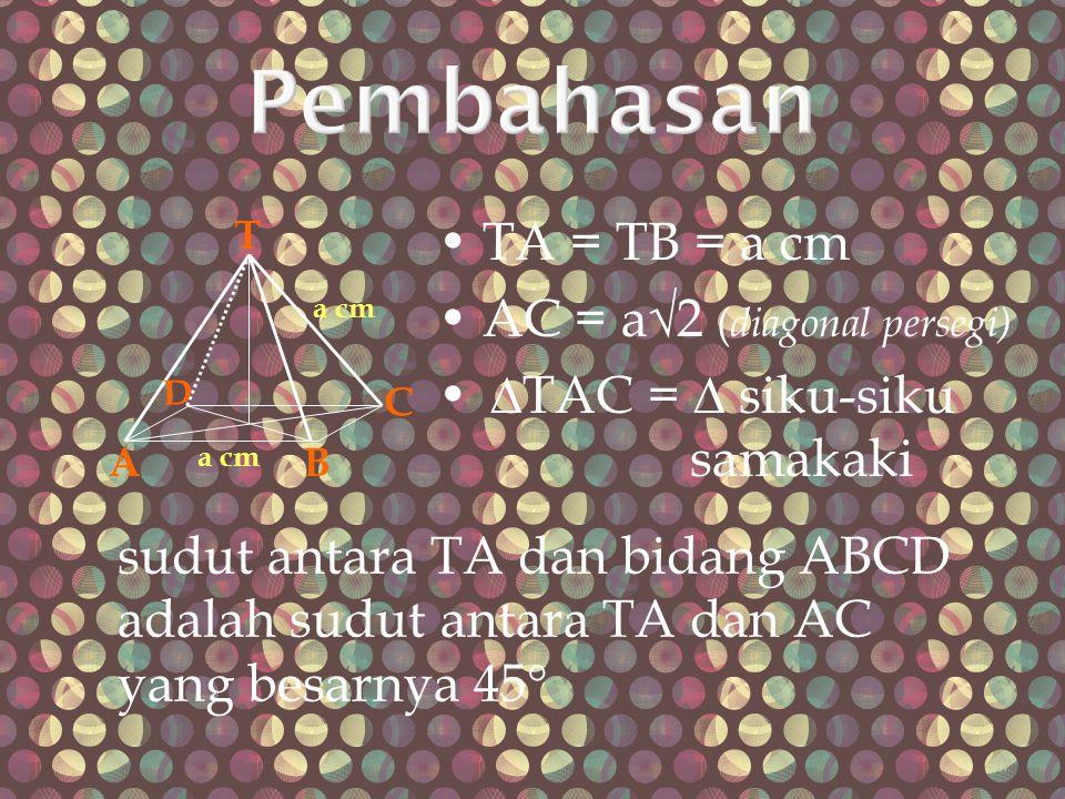 TA = TB = a cm AC = a√2 ( diagonal persegi) ∆TAC = ∆ siku-siku samakaki T AB C D a cm sudut antara TA dan bidang ABCD adalah sudut antara TA dan AC ya