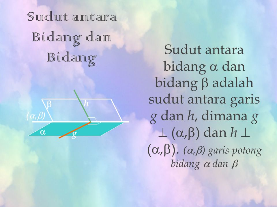 Sudut antara bidang  dan bidang  adalah sudut antara garis g dan h, dimana g  ( ,  ) dan h  ( ,  ). ( ,  ) garis potong bidang  dan  g h (