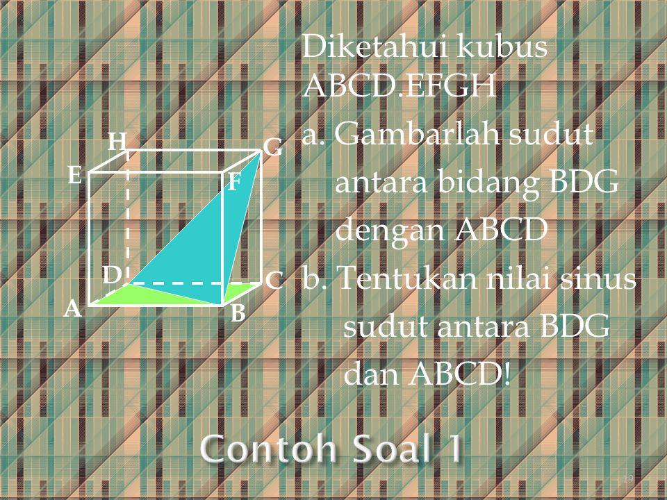 Diketahui kubus ABCD.EFGH a. Gambarlah sudut antara bidang BDG dengan ABCD b. Tentukan nilai sinus sudut antara BDG dan ABCD! A B C D H E F G 19