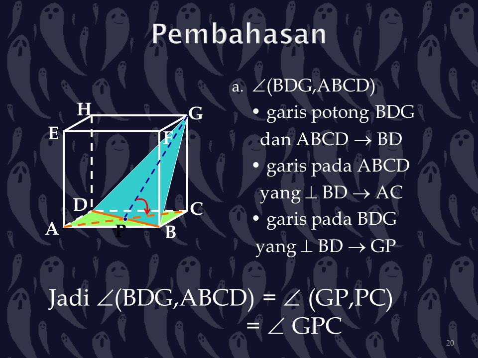 a.  (BDG,ABCD) garis potong BDG dan ABCD  BD garis pada ABCD yang  BD  AC garis pada BDG yang  BD  GP A B C DH E F G Jadi  (BDG,ABCD) =  (GP,P