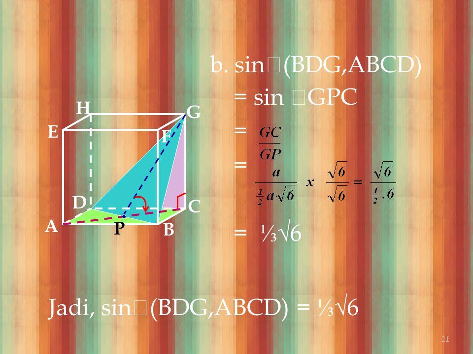 b. sin  (BDG,ABCD) = sin  GPC = = = ⅓ √6 A B C DH E F G Jadi, sin  (BDG,ABCD) = ⅓ √6 P 21