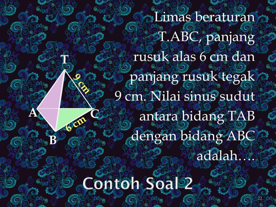 Limas beraturan T.ABC, panjang rusuk alas 6 cm dan panjang rusuk tegak 9 cm. Nilai sinus sudut antara bidang TAB dengan bidang ABC adalah…. A B C T 6