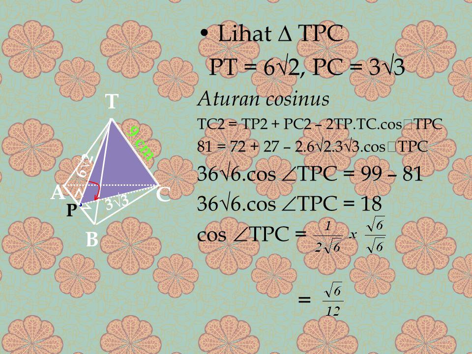 Lihat ∆ TPC PT = 6√2, PC = 3√3 Aturan cosinus TC2 = TP2 + PC2 – 2TP.TC.cos  TPC 81 = 72 + 27 – 2.6√2.3√3.cos  TPC 36√6.cos  TPC = 99 – 81 36√6.cos  TPC = 18 cos  TPC = = A B C T 9 cm P 6√2 3√3 24