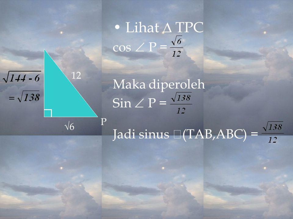 Lihat ∆ TPC cos  P = Maka diperoleh Sin  P = Jadi sinus  (TAB,ABC) = 12 √6 P