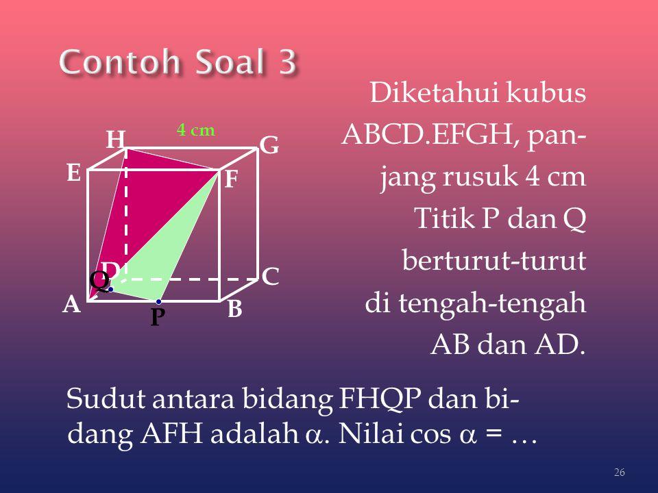 Diketahui kubus ABCD.EFGH, pan- jang rusuk 4 cm Titik P dan Q berturut-turut di tengah-tengah AB dan AD. A B C D H E F G Sudut antara bidang FHQP dan