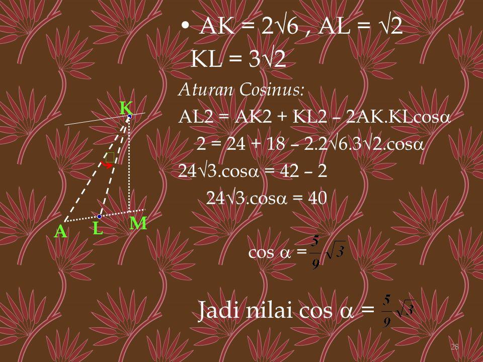 AK = 2√6, AL = √2 KL = 3√2 Aturan Cosinus: AL2 = AK2 + KL2 – 2AK.KLcos  2 = 24 + 18 – 2.2√6.3√2.cos  24√3.cos  = 42 – 2 24√3.cos  = 40 cos  = K L  M A Jadi nilai cos  = 28