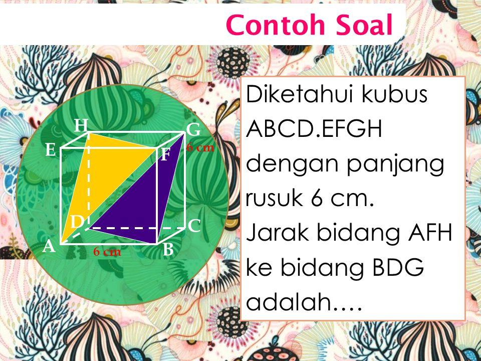 Diketahui kubus ABCD.EFGH dengan panjang rusuk 6 cm. Jarak bidang AFH ke bidang BDG adalah…. A B C D H E F G 6 cm Contoh Soal