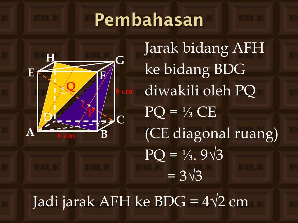 Jarak bidang AFH ke bidang BDG diwakili oleh PQ PQ = ⅓ CE (CE diagonal ruang) PQ = ⅓. 9√3 = 3√3 A B C D H E F G 6 cm P Q Jadi jarak AFH ke BDG = 4√2 c