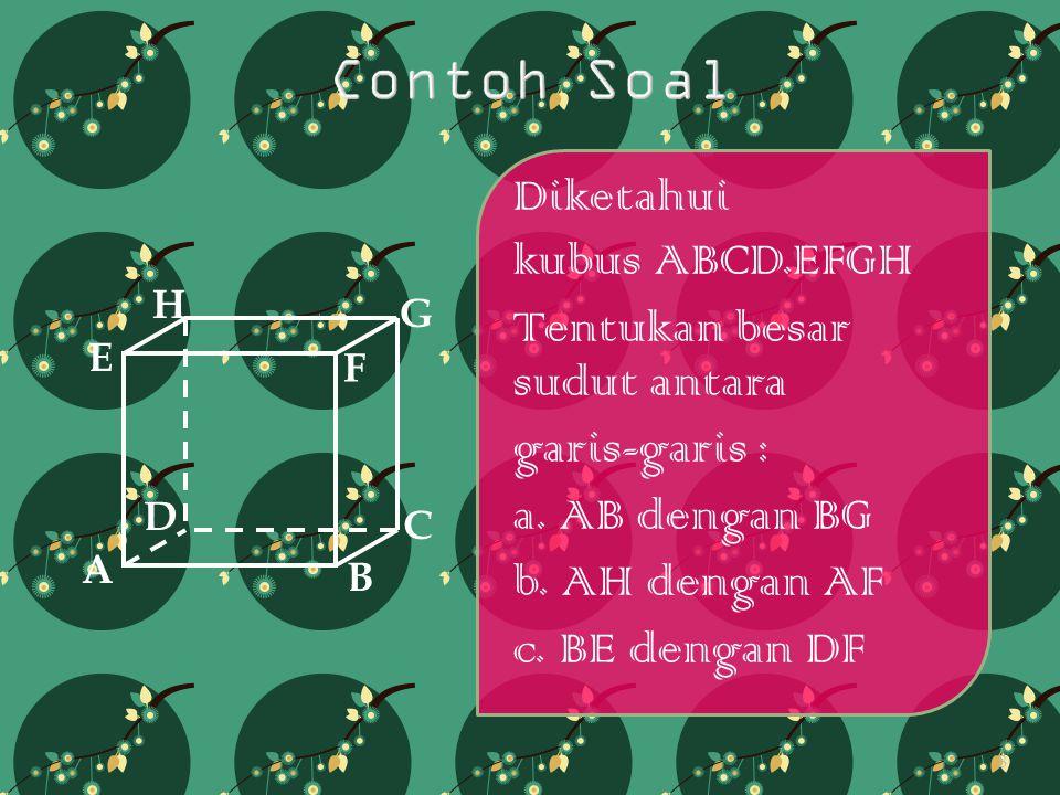 Diketahui kubus ABCD.EFGH Tentukan besar sudut antara garis-garis : a. AB dengan BG b. AH dengan AF c. BE dengan DF A B C D H E F G 8