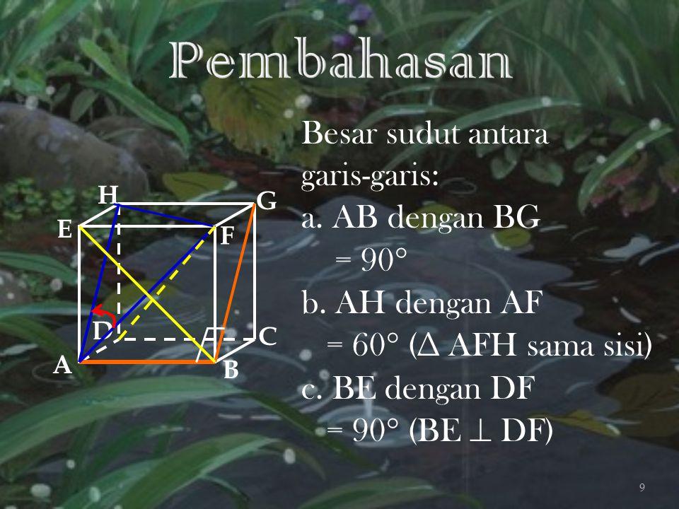 Besar sudut antara garis-garis: a. AB dengan BG = 90  b. AH dengan AF = 60  (∆ AFH sama sisi) c. BE dengan DF = 90  (BE  DF) A B C D H E F G 9