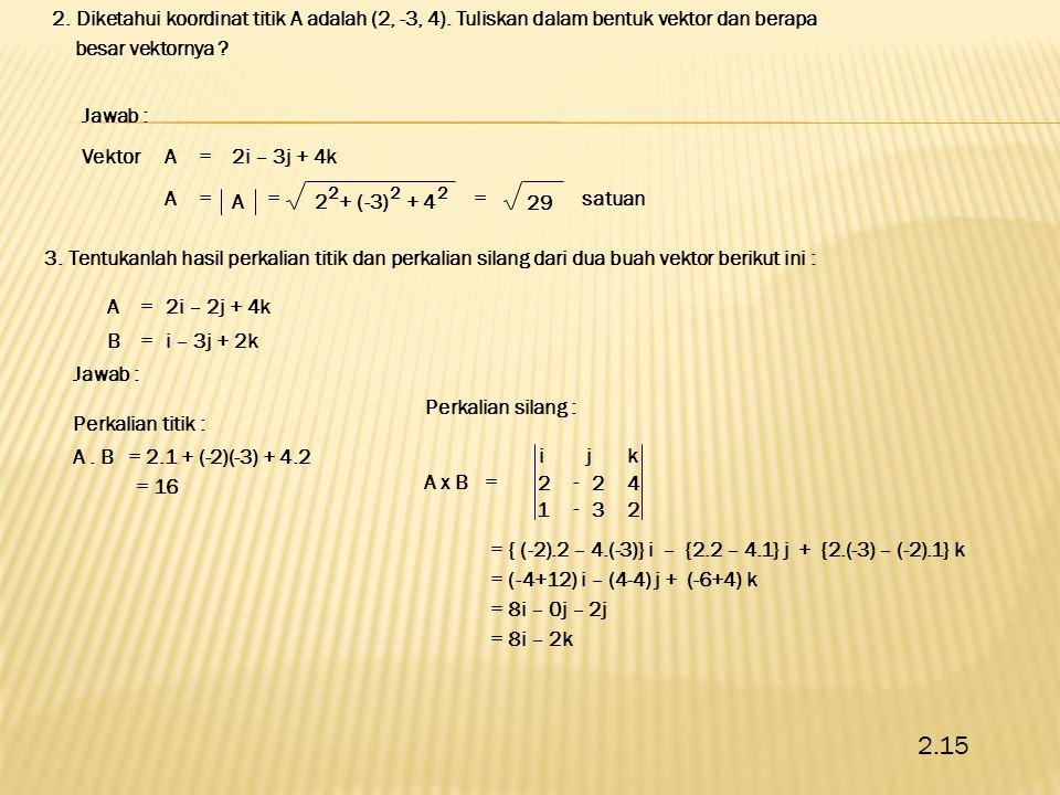2. Diketahui koordinat titik A adalah (2, -3, 4). Tuliskan dalam bentuk vektor dan berapa besar vektornya ? Vektor Jawab : = ++2 2 (-3) 2 4 2 A A =2i