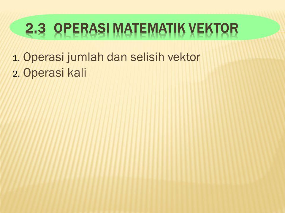 1. Operasi jumlah dan selisih vektor 2. Operasi kali