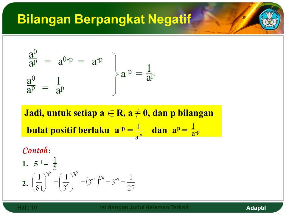 Adaptif Hal.: 9 Isi dengan Judul Halaman Terkait Bilangan Berpangkat Nol Jika p, q bilangan bulat positif dan p = q dan a p-q = a 0 Untuk menentukan nilai dari bilangan pangkat nol, perhatikan uraian berikut: Jadi, untuk setiap a R dan a = 0 berlaku a 0 = 1 a 0 = a p-p a p a p = 1 =