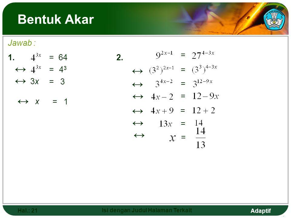 Adaptif Hal.: 20 Isi dengan Judul Halaman Terkait Bentuk Akar 4. Menyelesaikan persamaan dalam bentuk pangkat Sifat yang digunakan : apap aqaq = p = q