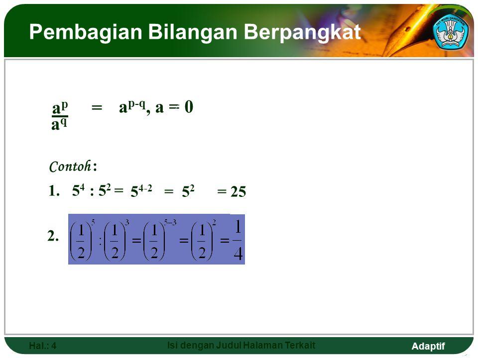 Adaptif Hal.: 3 Isi dengan Judul Halaman Terkait Perkalian Bilangan Berpangkat a  a  a  …  a p faktor number a a  a  a  …  a  berarti a p+q q faktor number a (p + q) faktor bilangan a   a p  a q = a p+q 3 2  3 3 = 3 2+3 = 3 5 7 6  7 13 = 7 6+13 = 7 19 x 5  x 12 = x 5+12 = x 17 Contoh :