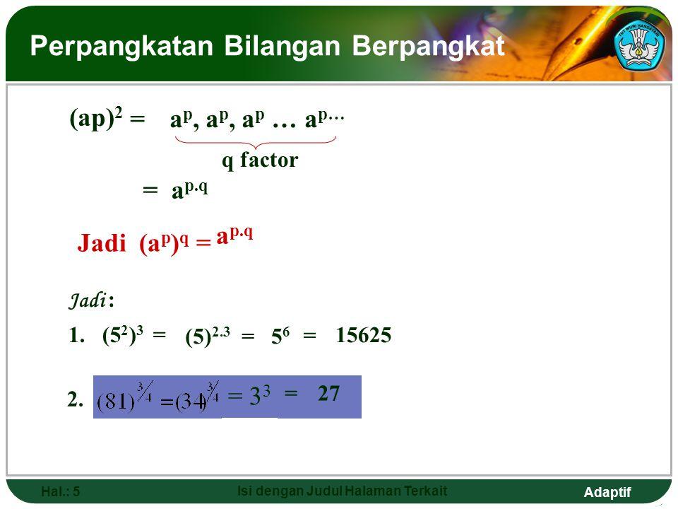 Adaptif Hal.: 4 Isi dengan Judul Halaman Terkait Pembagian Bilangan Berpangkat apap = Contoh : 1. 5 4 : 5 2 = 5 4-2 = 5 2 = 25 2. aqaq a p-q, a = 0