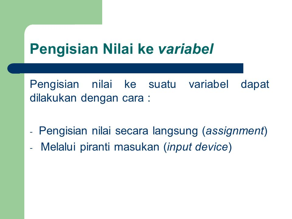 Pengisian secara langsung (assignment) Assignment adalah memasukkan suatu nilai ke dalam variabel dengan syarat nilai yang diisikan harus bertipe sama dengan variabel Notasi :