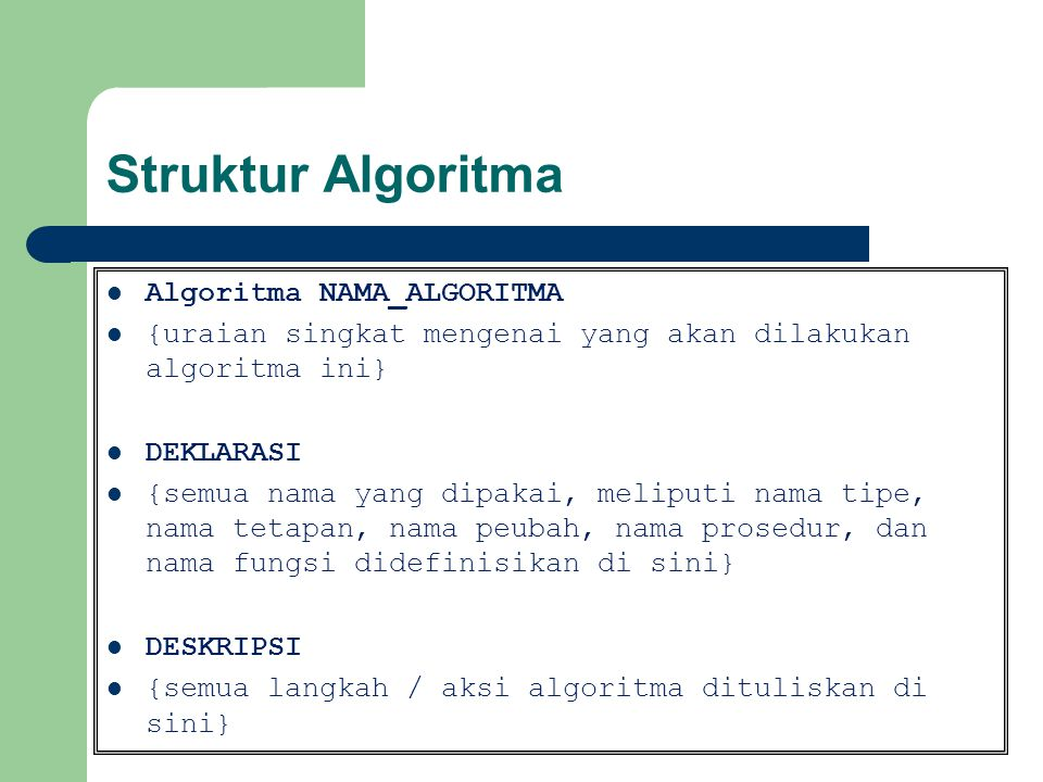 Judul Algoritma Bagian yang terdiri atas nama algoritma dan penjelasan tentang algoritma tersebut Catatan : - nama algoritma sebaiknya singkat namun cukup menggambarkan apa yang dilakukan oleh algoritma tersebut - dapat disertai penjelasan (spesifikasi algoritma) tentang algoritma tersebut