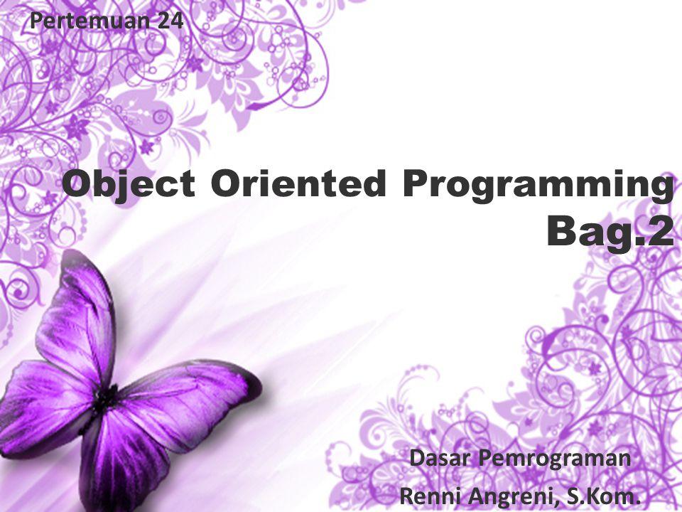 Object Oriented Programming Bag.2 Pertemuan 24 Dasar Pemrograman Renni Angreni, S.Kom.