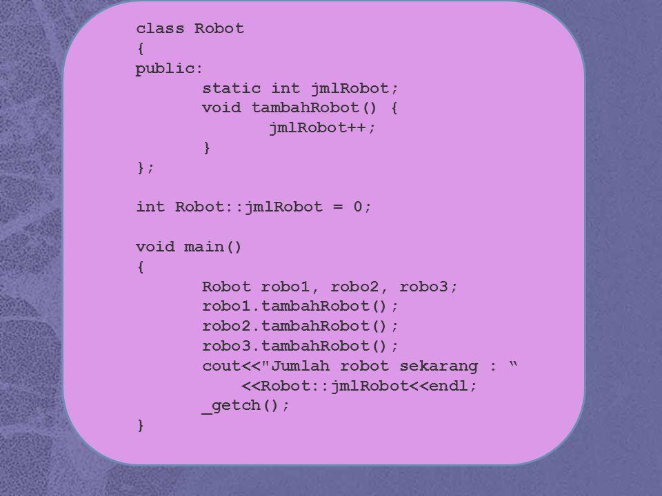 class Robot { public: static int jmlRobot; void tambahRobot() { jmlRobot++; } }; int Robot::jmlRobot = 0; void main() { Robot robo1, robo2, robo3; robo1.tambahRobot(); robo2.tambahRobot(); robo3.tambahRobot(); cout<< Jumlah robot sekarang : <<Robot::jmlRobot<<endl; _getch(); }
