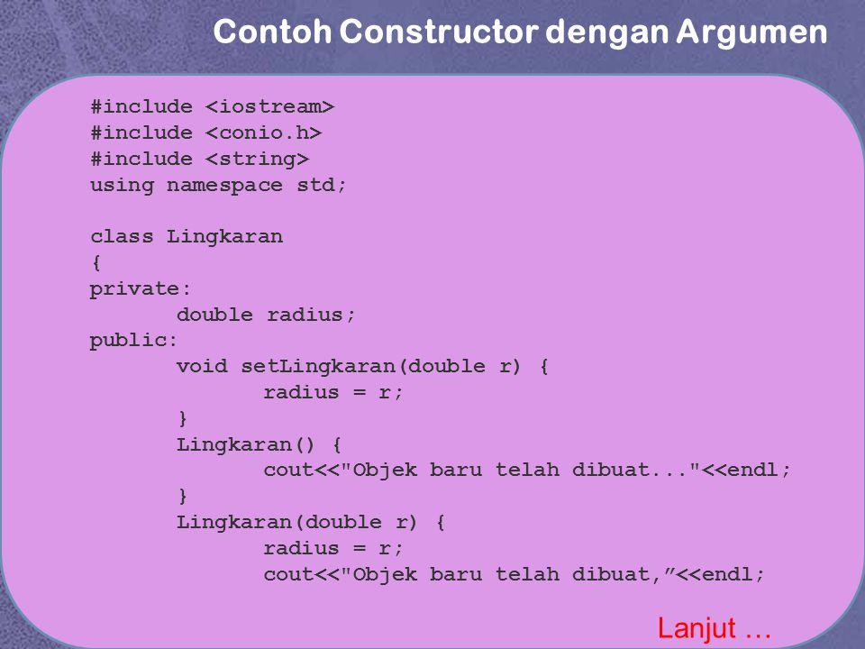 Contoh Constructor dengan Argumen Lanjut … #include using namespace std; class Lingkaran { private: double radius; public: void setLingkaran(double r) { radius = r; } Lingkaran() { cout<< Objek baru telah dibuat... <<endl; } Lingkaran(double r) { radius = r; cout<< Objek baru telah dibuat, <<endl;